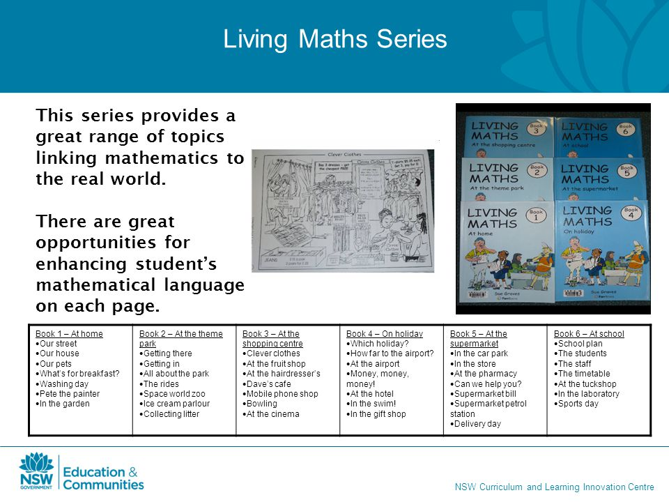 NSW Curriculum and Learning Innovation Centre Living Maths Series This series provides a great range of topics linking mathematics to the real world.