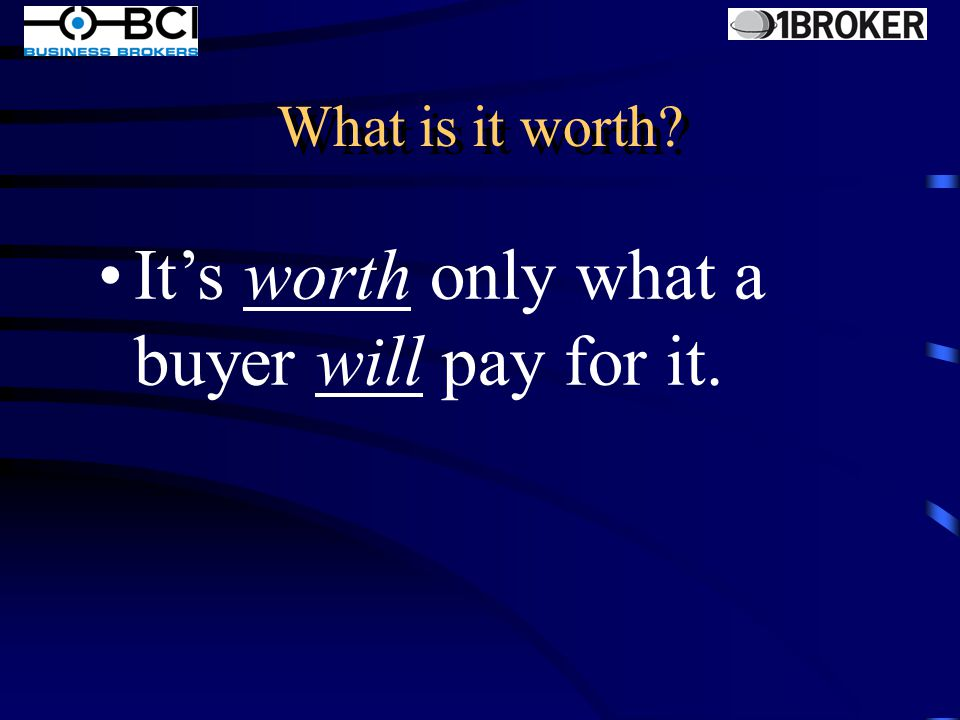 The money you put into it The money you need to pay your debts The money you need to retire The years you have put into the business A multiple of your profits A multiple of your gross revenue What is Value...it is not...
