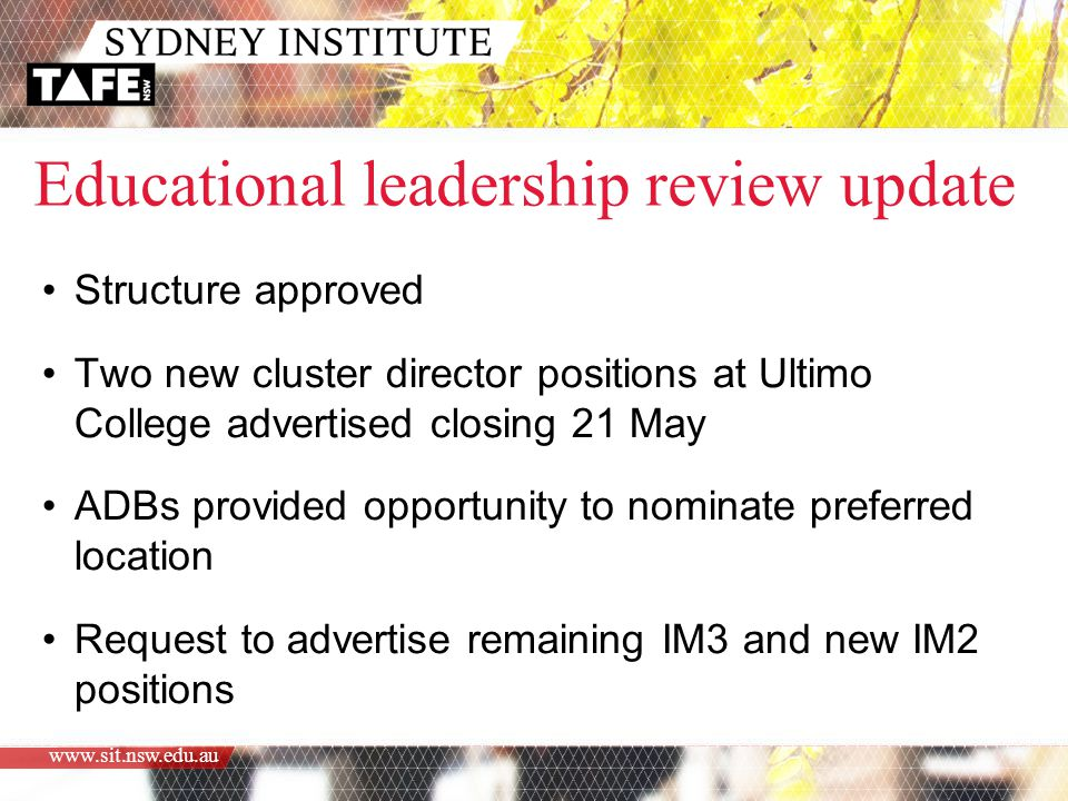 www.sit.nsw.edu.au Educational leadership review update Structure approved Two new cluster director positions at Ultimo College advertised closing 21 May ADBs provided opportunity to nominate preferred location Request to advertise remaining IM3 and new IM2 positions