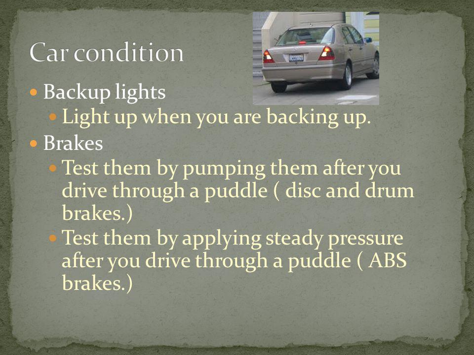 Backup lights Light up when you are backing up. Brakes Test them by pumping them after you drive through a puddle ( disc and drum brakes.) Test them b
