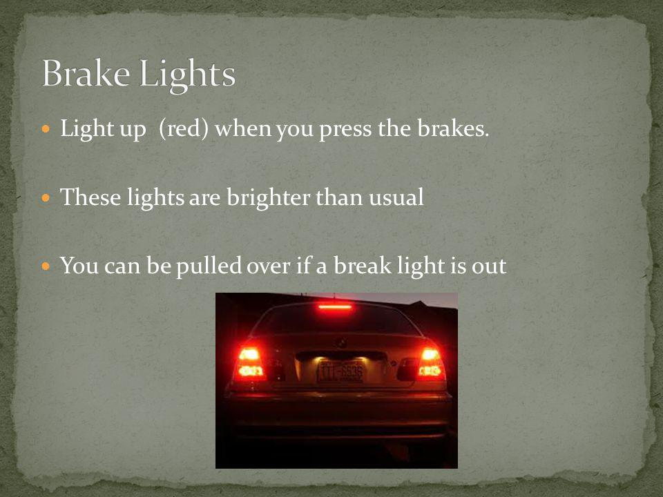 Light up (red) when you press the brakes. These lights are brighter than usual You can be pulled over if a break light is out