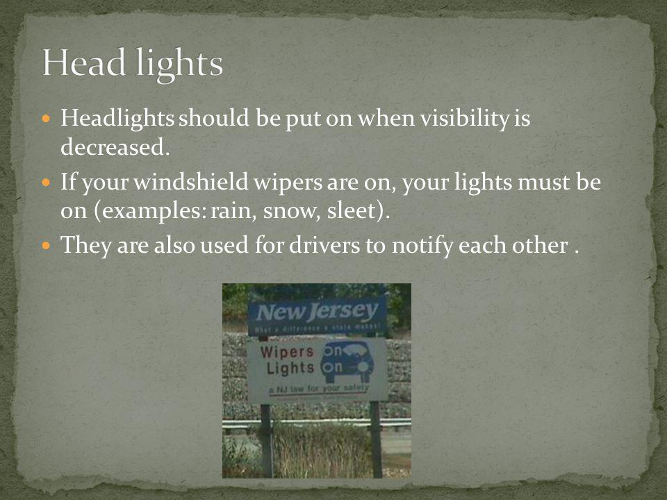 Headlights should be put on when visibility is decreased. If your windshield wipers are on, your lights must be on (examples: rain, snow, sleet). They