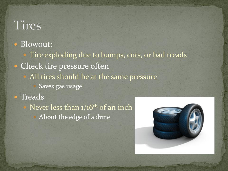 Blowout: Tire exploding due to bumps, cuts, or bad treads Check tire pressure often All tires should be at the same pressure Saves gas usage Treads Ne