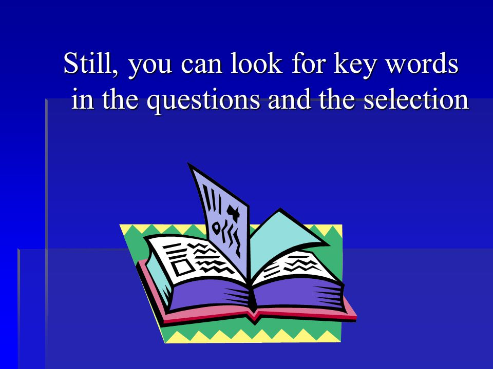 Still, you can look for key words in the questions and the selection