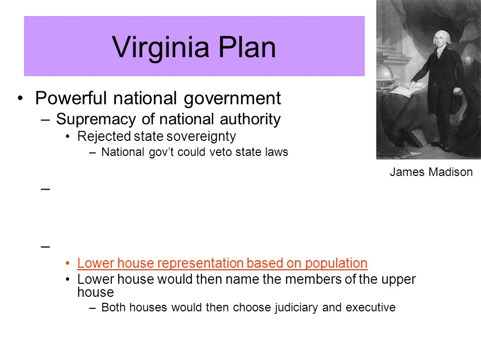 Virginia Plan Powerful national government –Supremacy of national authority Rejected state sovereignty –National gov't could veto state laws – – Lower house representation based on population Lower house would then name the members of the upper house –Both houses would then choose judiciary and executive James Madison