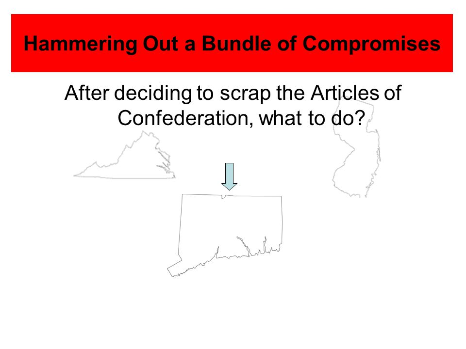 Hammering Out a Bundle of Compromises After deciding to scrap the Articles of Confederation, what to do?