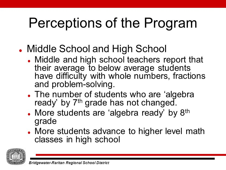 Bridgewater-Raritan Regional School District Perceptions of the Program Middle School and High School Middle and high school teachers report that their average to below average students have difficulty with whole numbers, fractions and problem-solving.