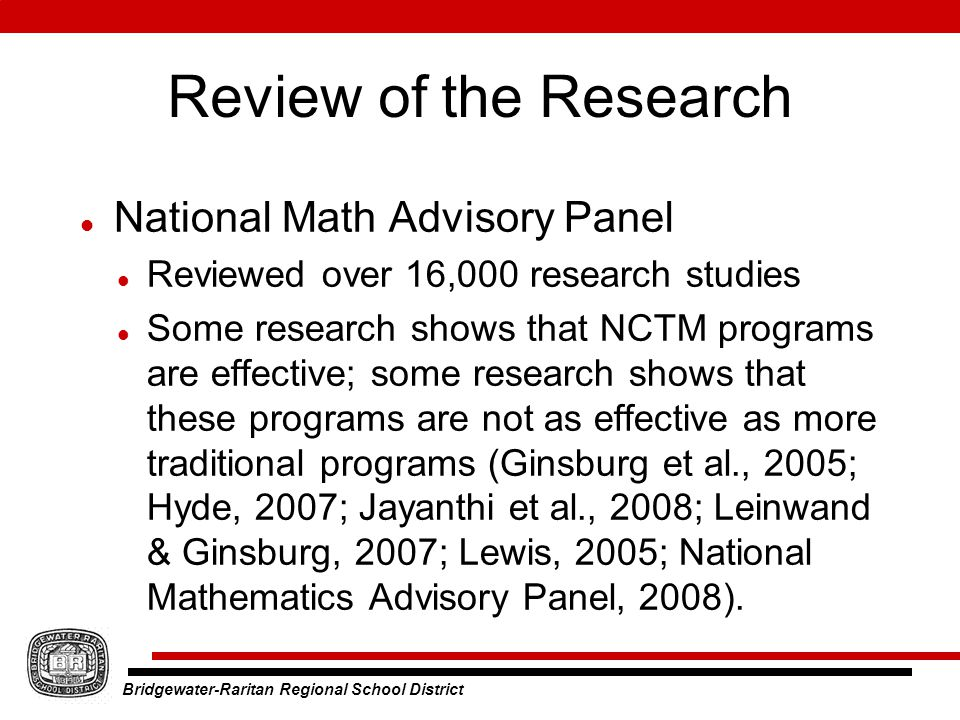 Bridgewater-Raritan Regional School District Review of the Research National Math Advisory Panel Reviewed over 16,000 research studies Some research shows that NCTM programs are effective; some research shows that these programs are not as effective as more traditional programs (Ginsburg et al., 2005; Hyde, 2007; Jayanthi et al., 2008; Leinwand & Ginsburg, 2007; Lewis, 2005; National Mathematics Advisory Panel, 2008).