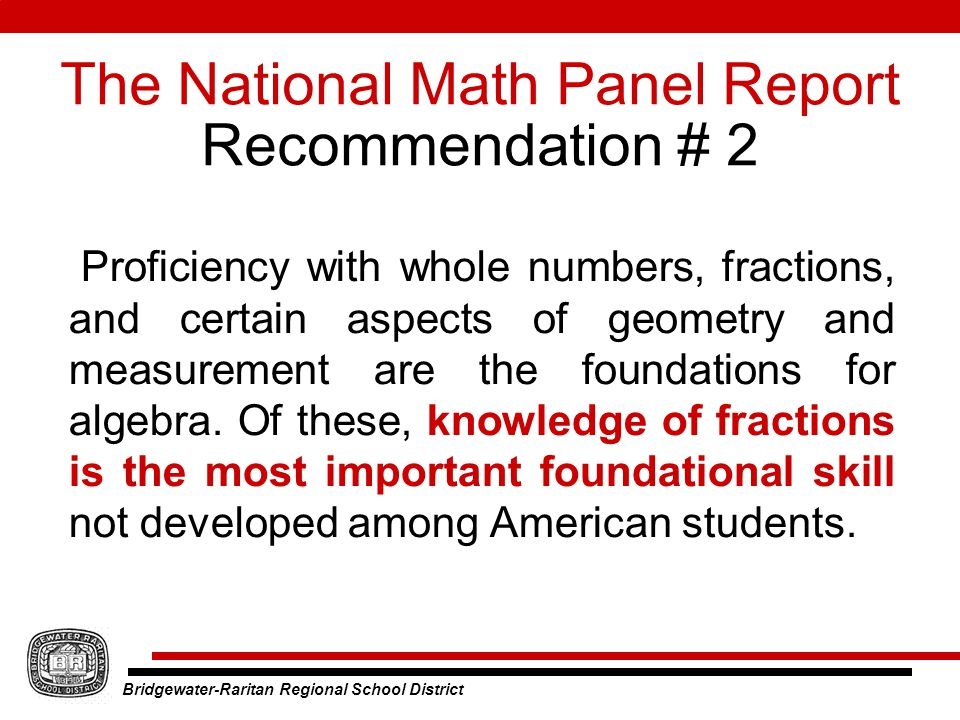 Bridgewater-Raritan Regional School District The National Math Panel Report Recommendation # 2 Proficiency with whole numbers, fractions, and certain aspects of geometry and measurement are the foundations for algebra.