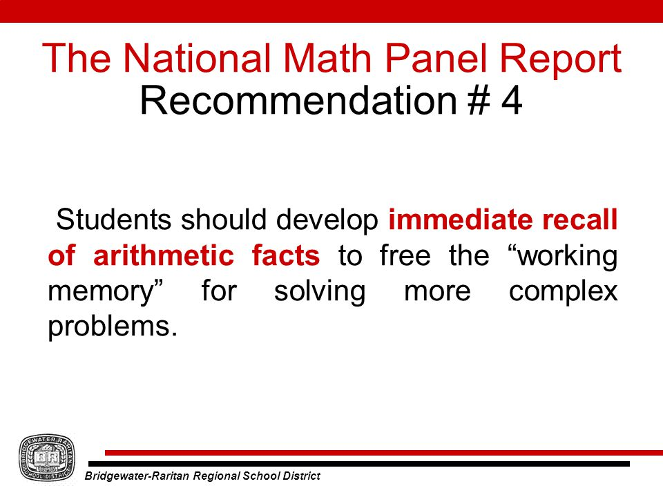 Bridgewater-Raritan Regional School District The National Math Panel Report Recommendation # 4 Students should develop immediate recall of arithmetic facts to free the working memory for solving more complex problems.