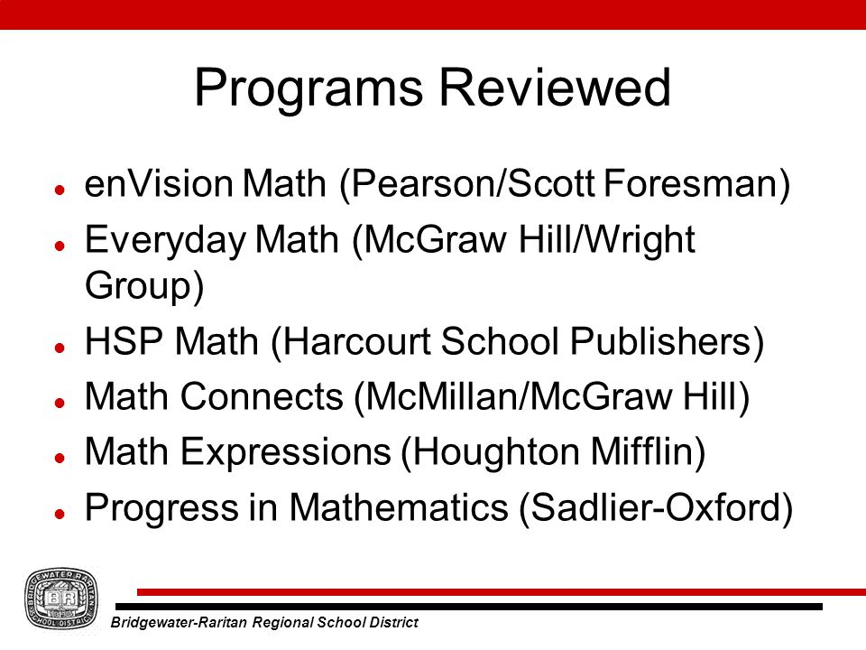 Bridgewater-Raritan Regional School District Programs Reviewed enVision Math (Pearson/Scott Foresman) Everyday Math (McGraw Hill/Wright Group) HSP Math (Harcourt School Publishers) Math Connects (McMillan/McGraw Hill) Math Expressions (Houghton Mifflin) Progress in Mathematics (Sadlier-Oxford)