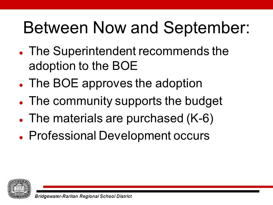 Bridgewater-Raritan Regional School District Between Now and September: The Superintendent recommends the adoption to the BOE The BOE approves the adoption The community supports the budget The materials are purchased (K-6) Professional Development occurs