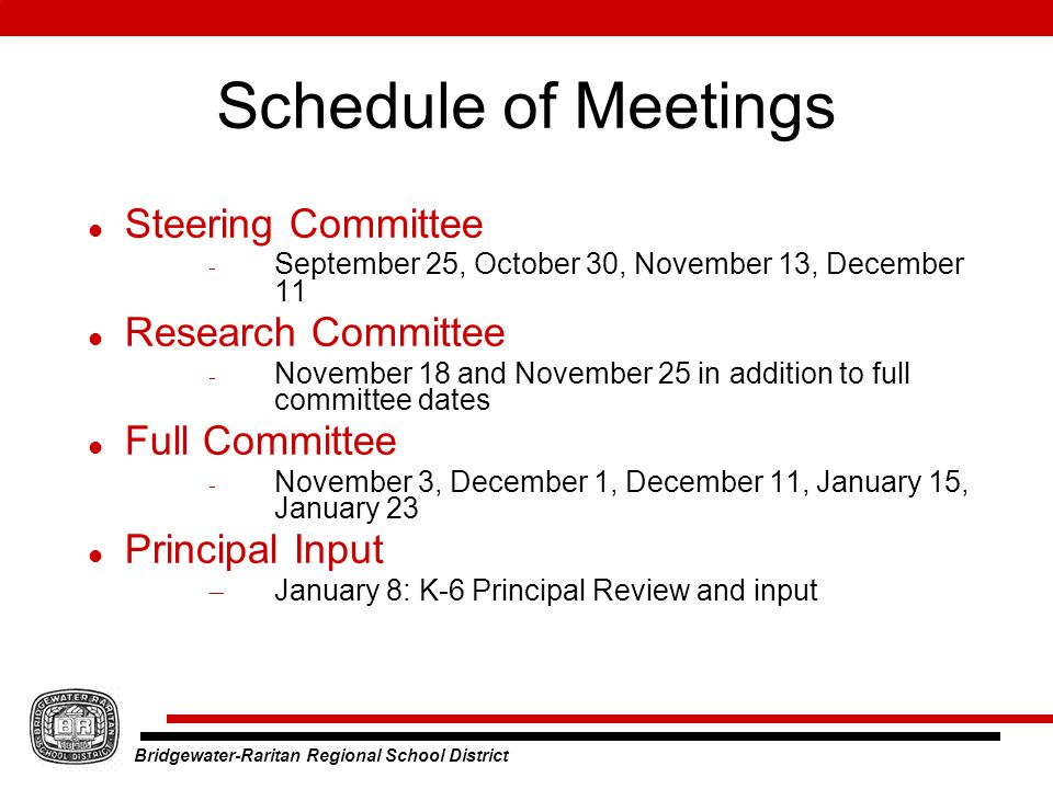 Bridgewater-Raritan Regional School District Schedule of Meetings Steering Committee  September 25, October 30, November 13, December 11 Research Committee  November 18 and November 25 in addition to full committee dates Full Committee  November 3, December 1, December 11, January 15, January 23 Principal Input  January 8: K-6 Principal Review and input