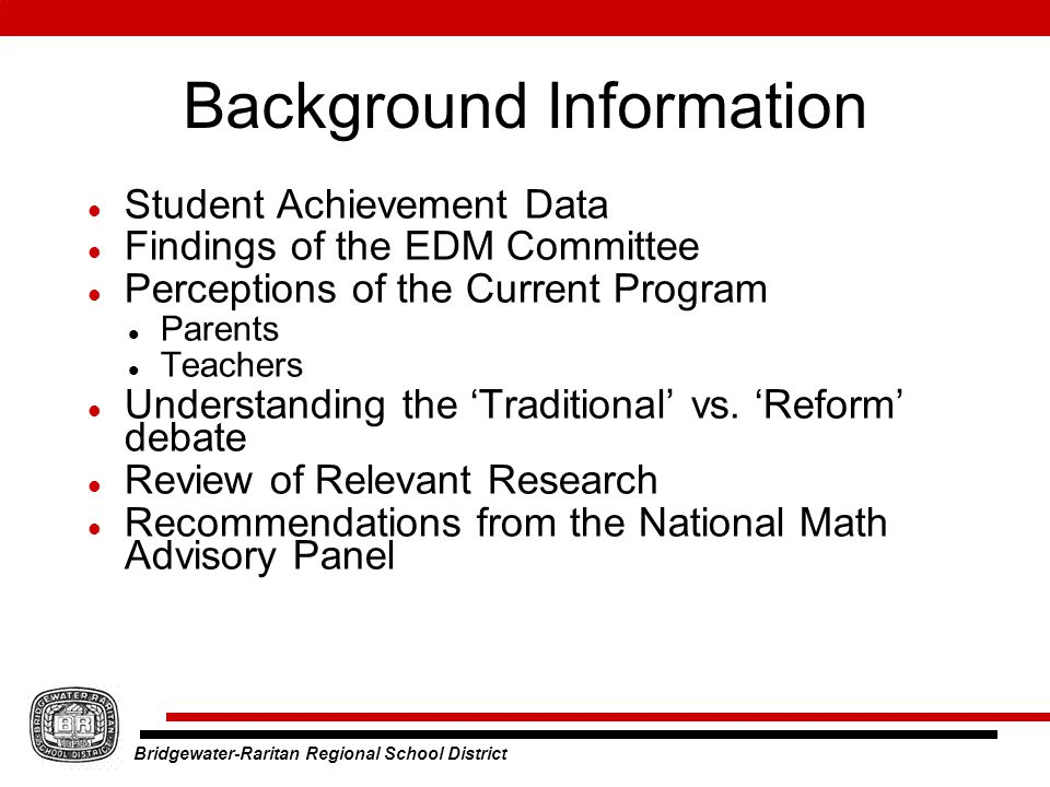Bridgewater-Raritan Regional School District Background Information Student Achievement Data Findings of the EDM Committee Perceptions of the Current Program Parents Teachers Understanding the 'Traditional' vs.