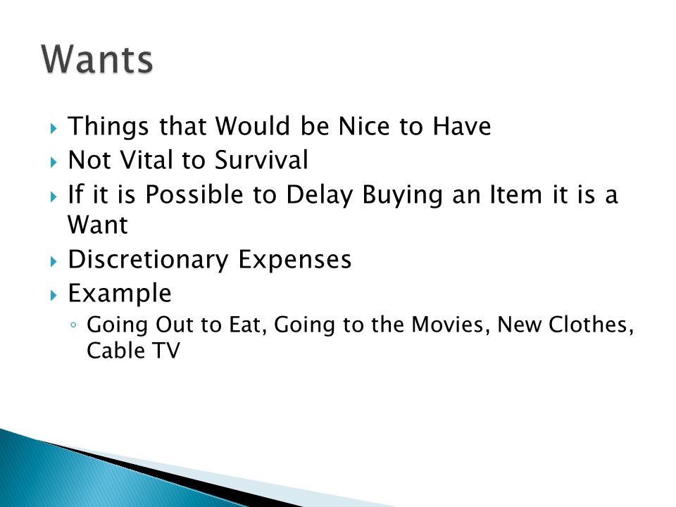  Things that Would be Nice to Have  Not Vital to Survival  If it is Possible to Delay Buying an Item it is a Want  Discretionary Expenses  Example ◦ Going Out to Eat, Going to the Movies, New Clothes, Cable TV