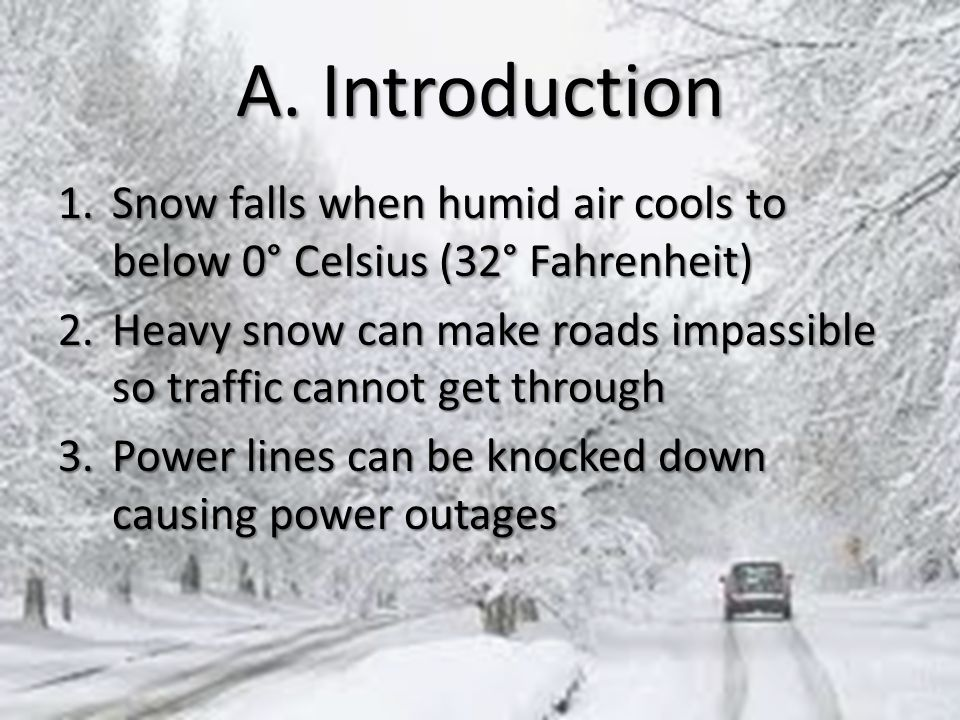 A. Introduction 1.Snow falls when humid air cools to below 0° Celsius (32° Fahrenheit) 2.Heavy snow can make roads impassible so traffic cannot get th