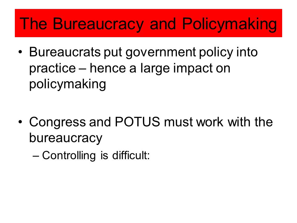 The Bureaucracy and Policymaking Bureaucrats put government policy into practice – hence a large impact on policymaking Congress and POTUS must work with the bureaucracy –Controlling is difficult: