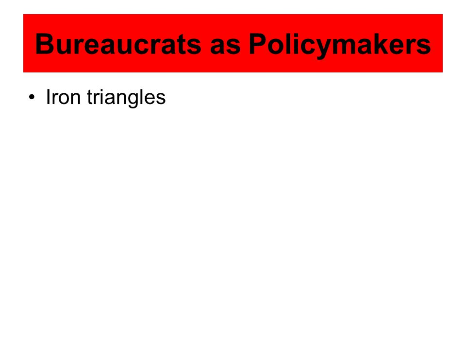 Bureaucrats as Policymakers Iron triangles