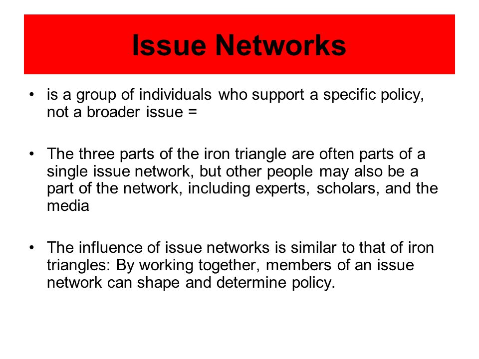 Issue Networks is a group of individuals who support a specific policy, not a broader issue = The three parts of the iron triangle are often parts of a single issue network, but other people may also be a part of the network, including experts, scholars, and the media The influence of issue networks is similar to that of iron triangles: By working together, members of an issue network can shape and determine policy.