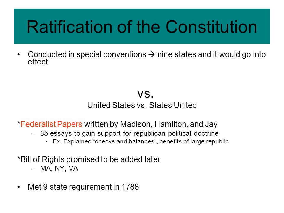 Ratification of the Constitution Conducted in special conventions  nine states and it would go into effect vs. United States vs. States United *Feder