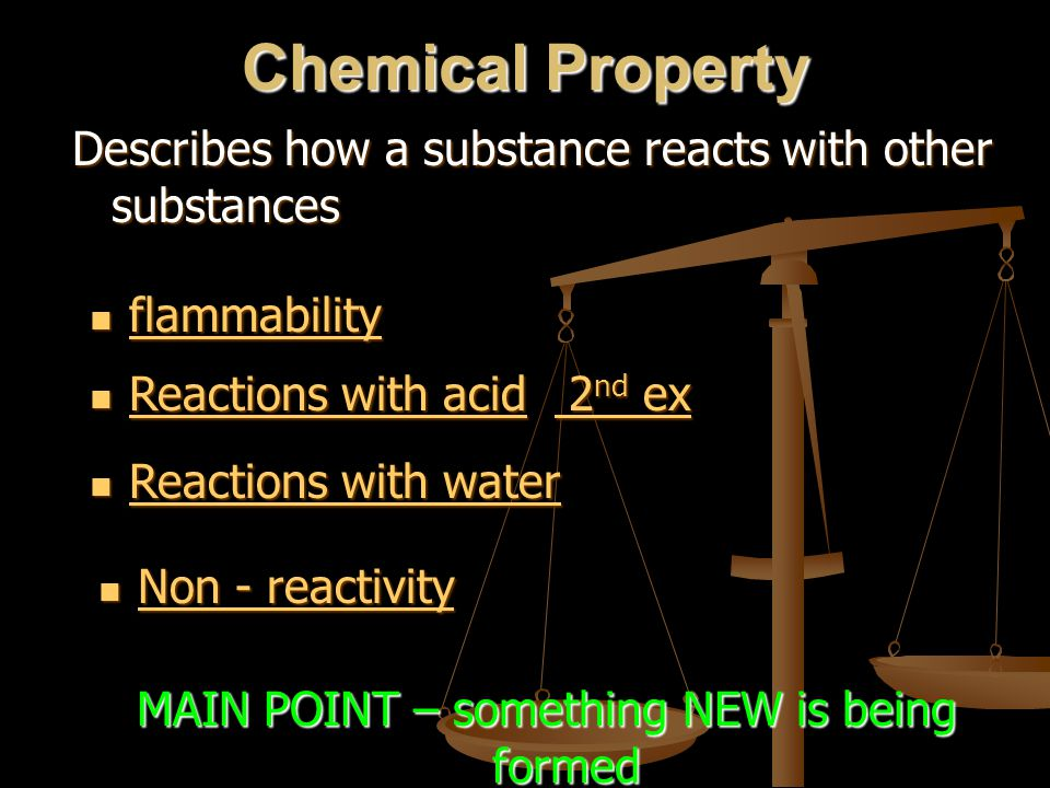 Chemical Property Describes how a substance reacts with other substances flammability flammability flammability MAIN POINT – something NEW is being fo