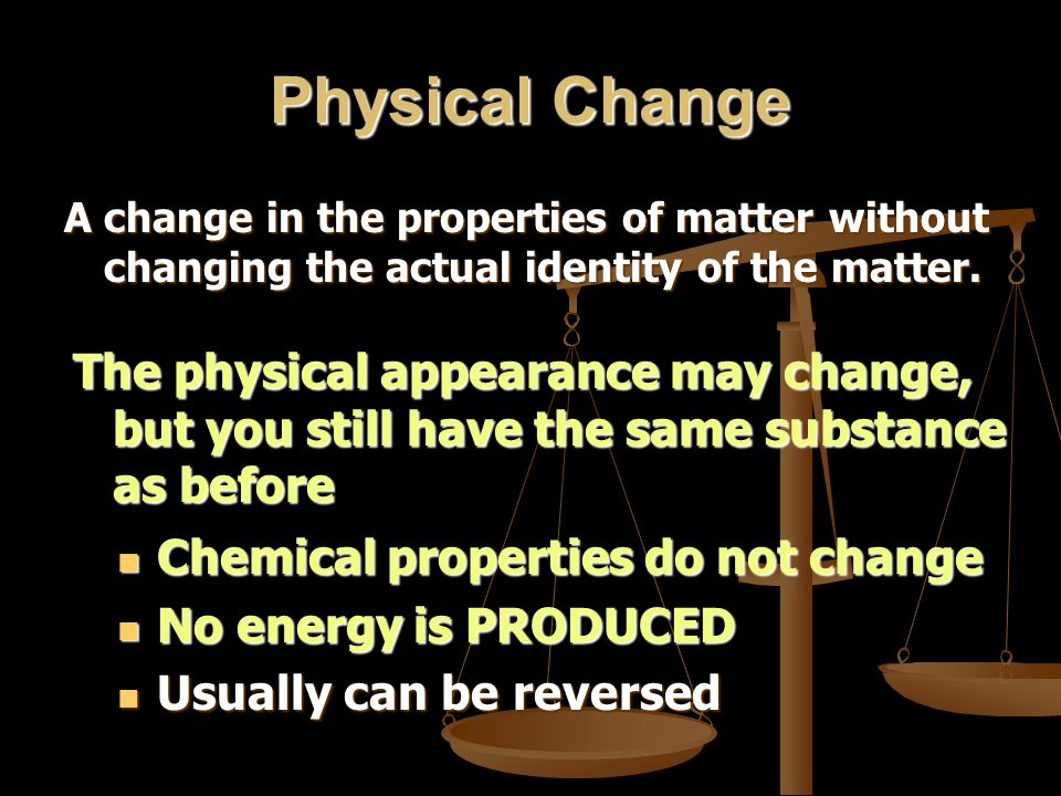 Physical Change A change in the properties of matter without changing the actual identity of the matter. The physical appearance may change, but you s