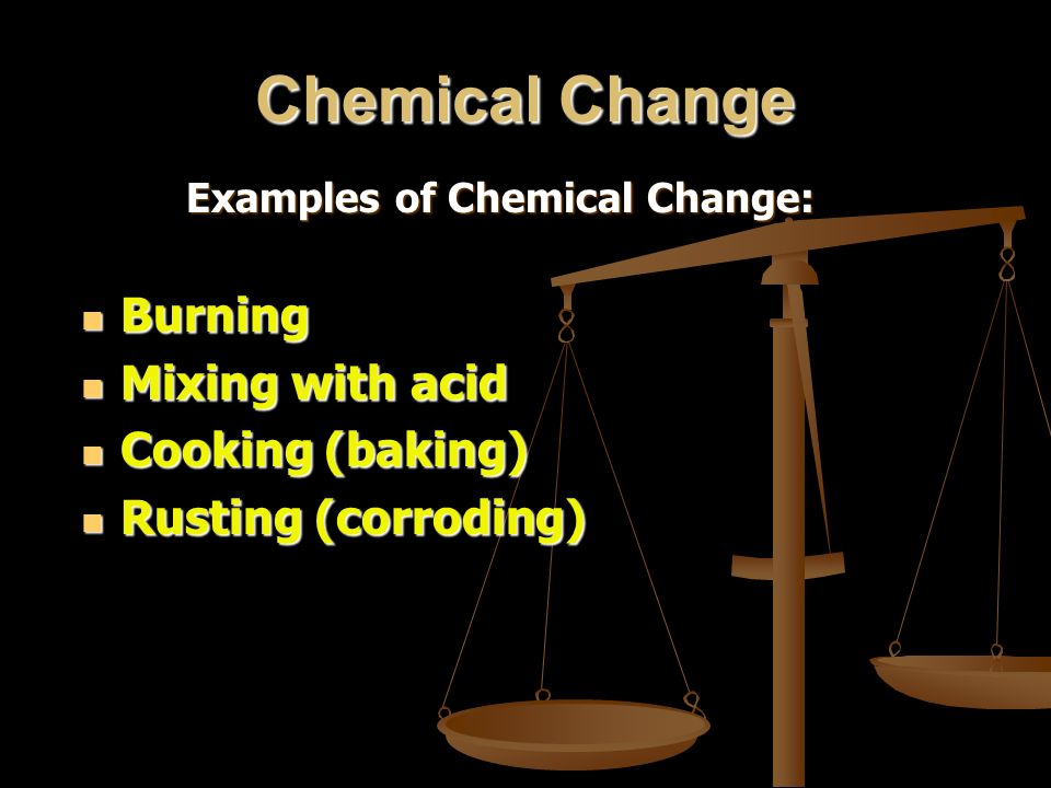 Chemical Change Examples of Chemical Change: Burning Burning Mixing with acid Mixing with acid Cooking (baking) Cooking (baking) Rusting (corroding) R