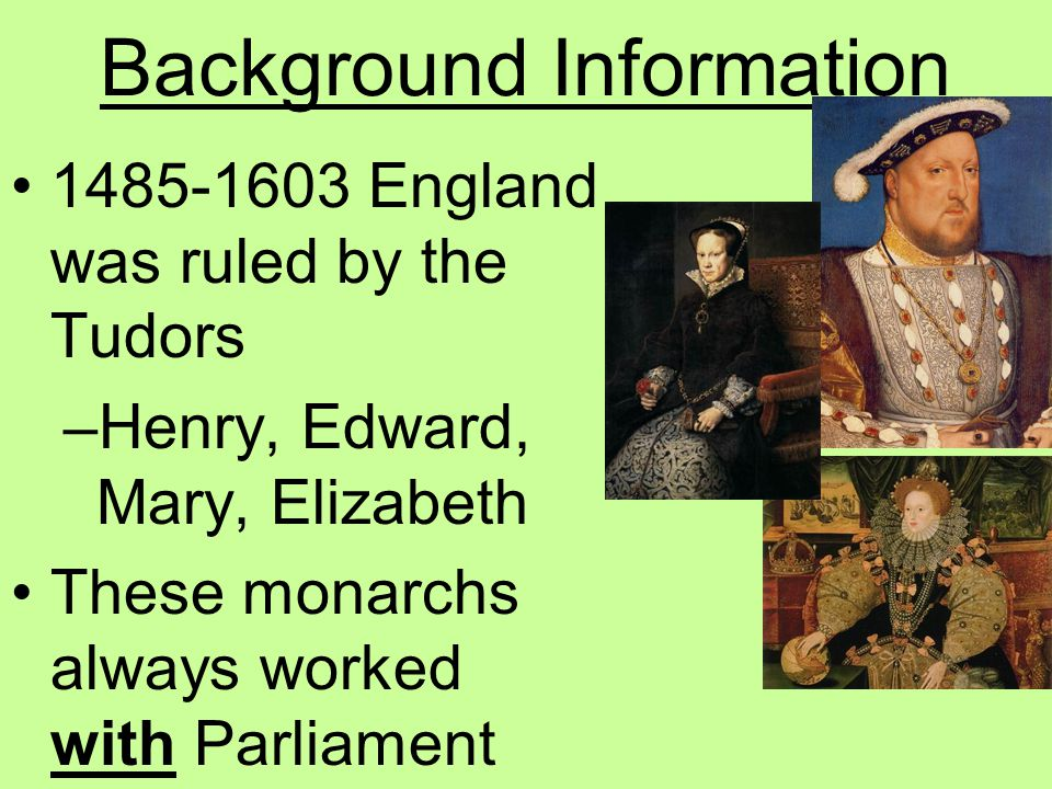 Background Information 1485-1603 England was ruled by the Tudors –Henry, Edward, Mary, Elizabeth These monarchs always worked with Parliament