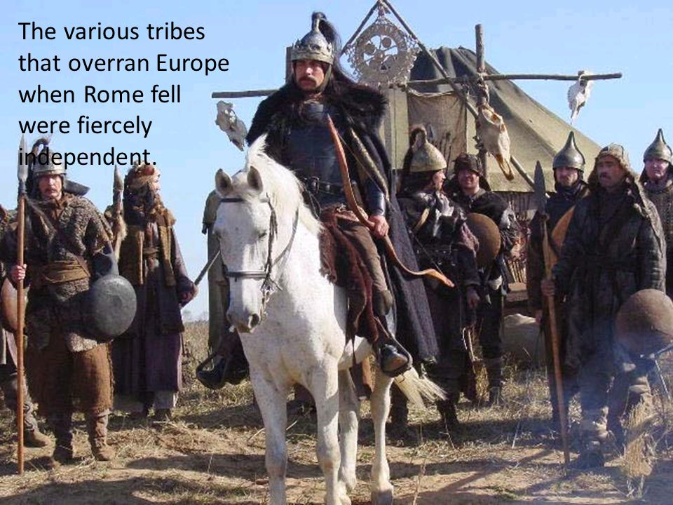 The various tribes that overran Europe when Rome fell were fiercely independent.