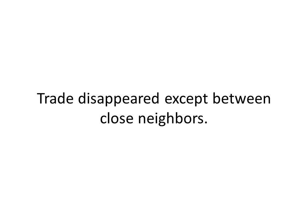 Trade disappeared except between close neighbors.
