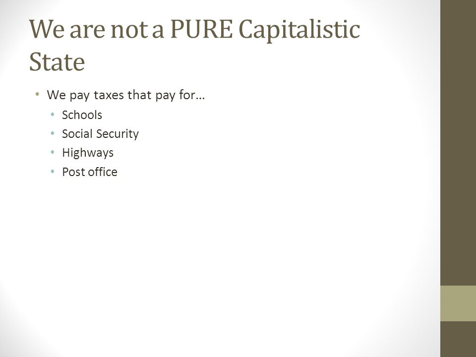 We are not a PURE Capitalistic State We pay taxes that pay for… Schools Social Security Highways Post office
