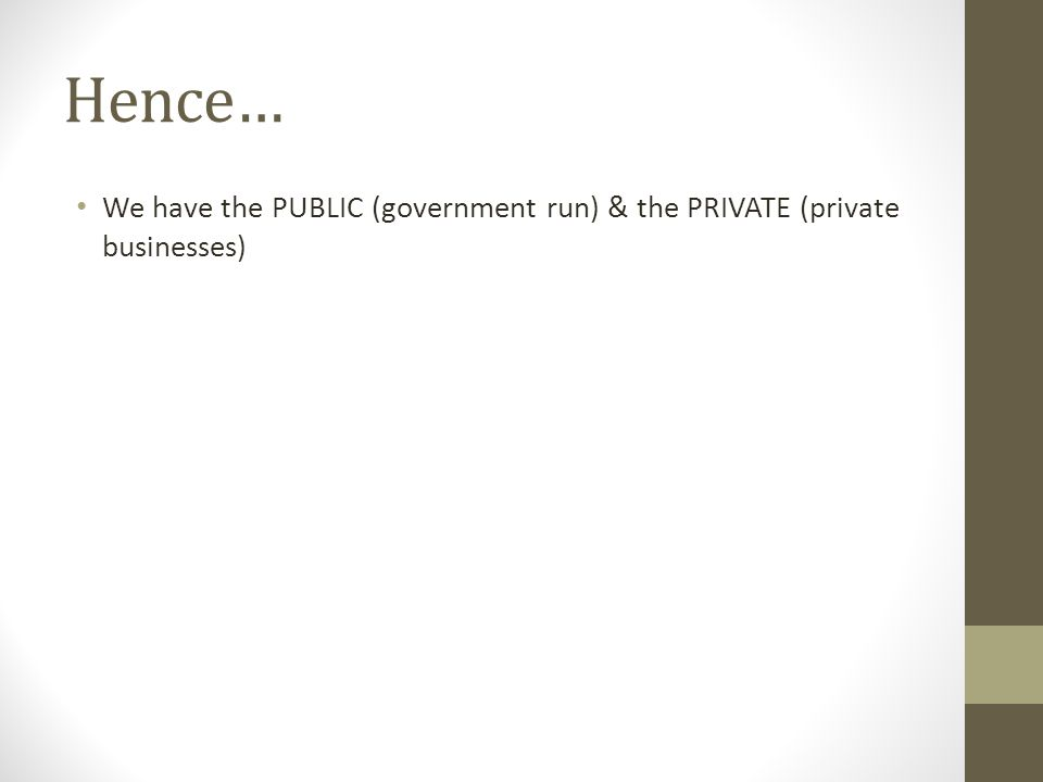 Hence… We have the PUBLIC (government run) & the PRIVATE (private businesses)