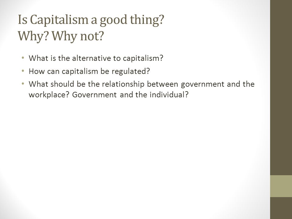 Is Capitalism a good thing. Why. Why not. What is the alternative to capitalism.
