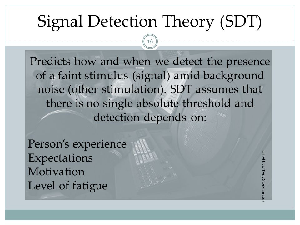 SDT Matrix Decision YesNo Signal Present HitMiss Absent False Alarm Correct Rejection 17 The observer decides whether she hears the tone or not, based on the signal being present or not.