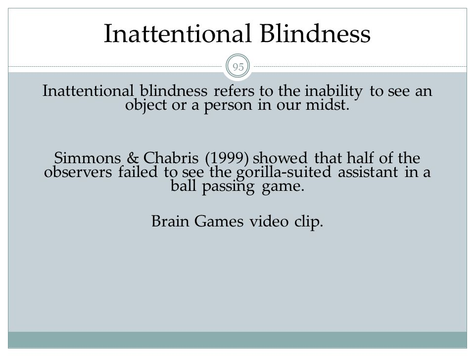 96 Change Blindness Change blindness is a form of inattentional blindness in which two-thirds of individuals giving directions failed to notice a change in the individual asking for directions.