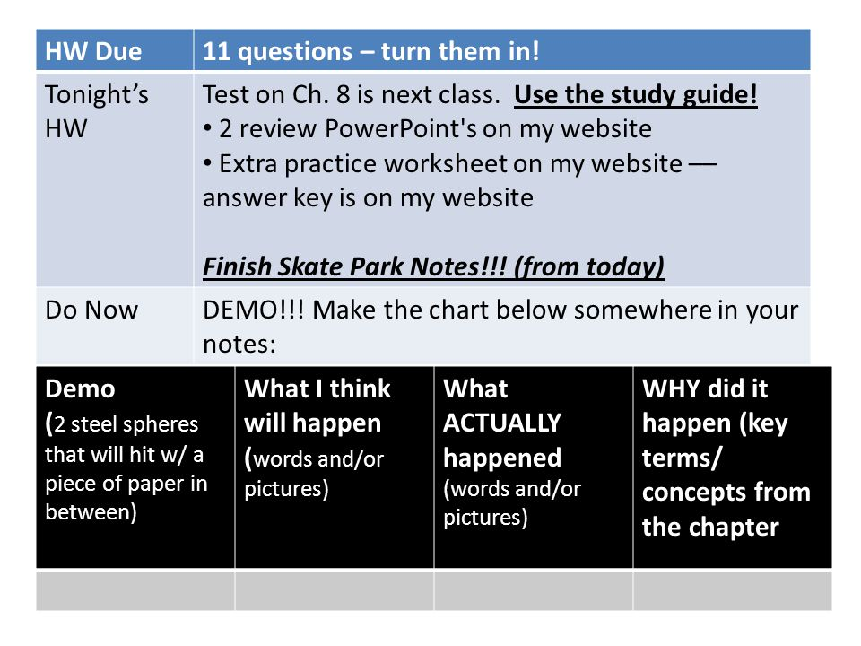 HW Due11 questions – turn them in! Tonight's HW Test on Ch. 8 is next class. Use the study guide! 2 review PowerPoint's on my website Extra practice w