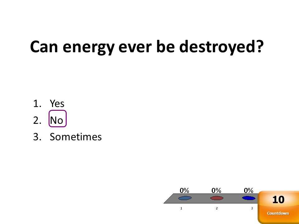 Can energy ever be destroyed? 1.Yes 2.No 3.Sometimes Countdown 10