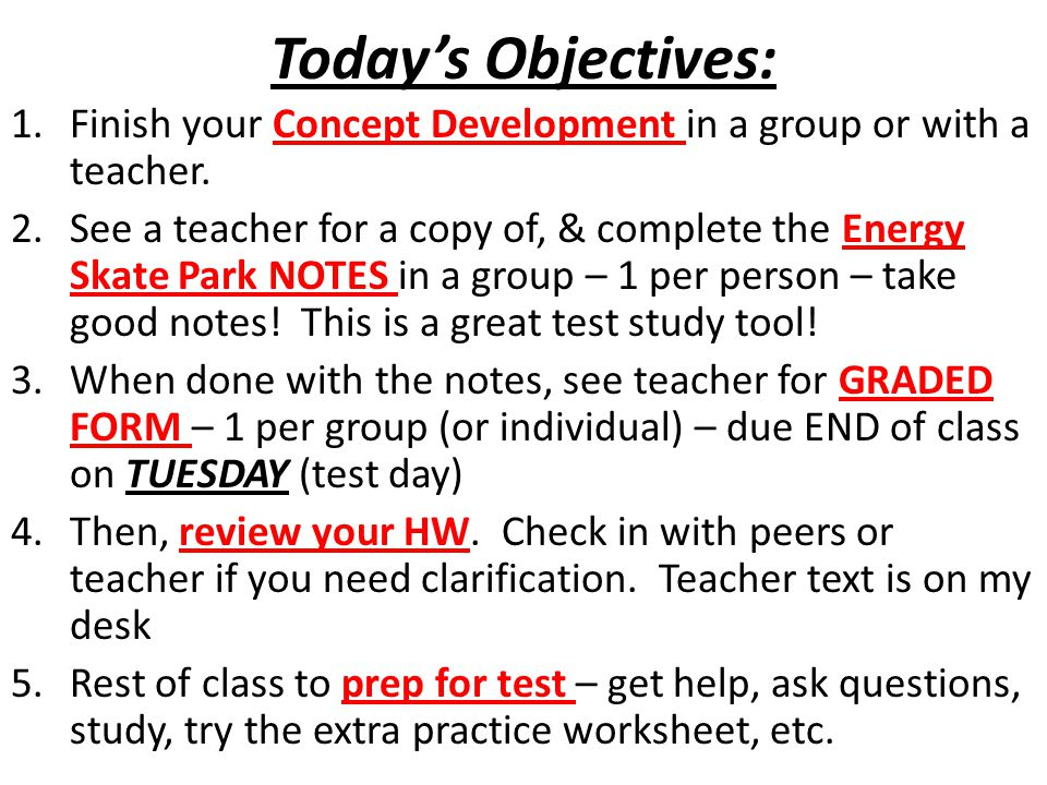 Today's Objectives: 1.Finish your Concept Development in a group or with a teacher. 2.See a teacher for a copy of, & complete the Energy Skate Park NO