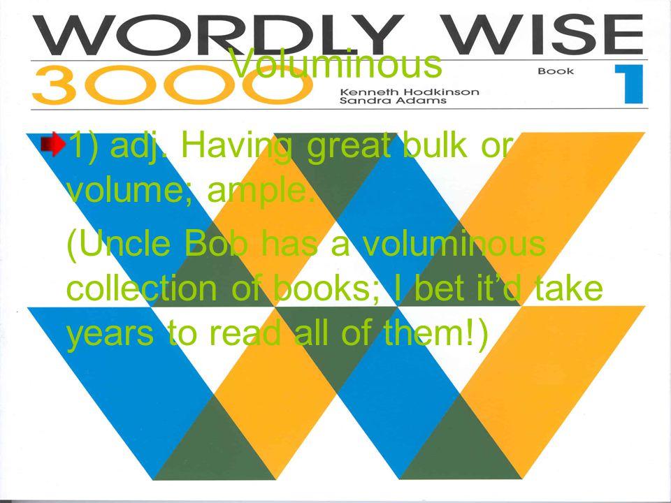 Voluminous 1) adj.Having great bulk or volume; ample.
