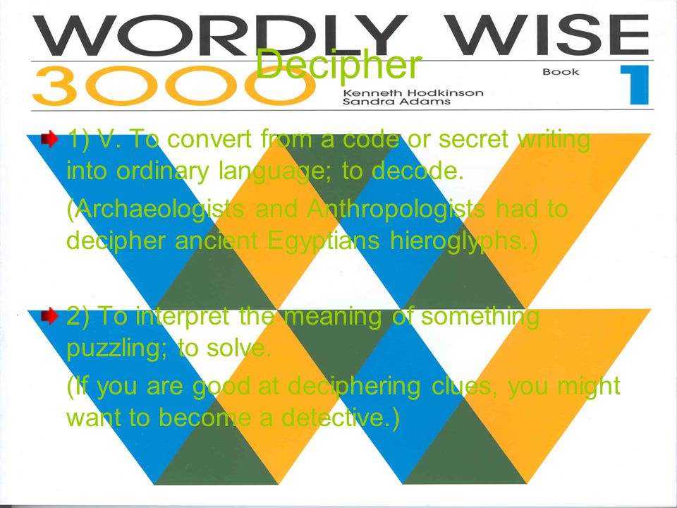Decipher 1) V.To convert from a code or secret writing into ordinary language; to decode.