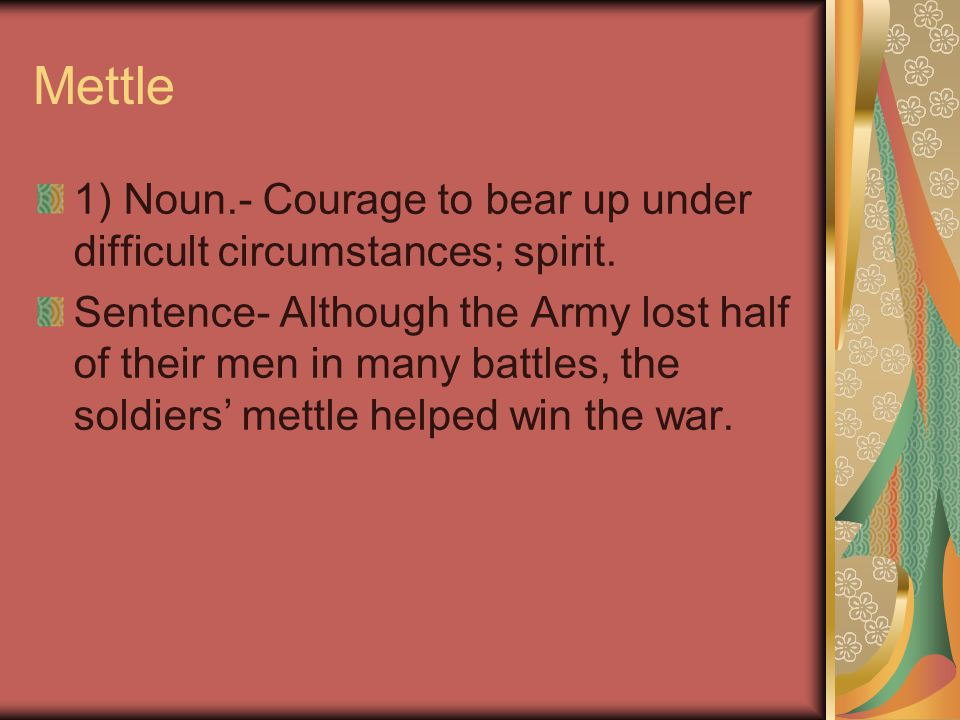 Mettle 1) Noun.- Courage to bear up under difficult circumstances; spirit.