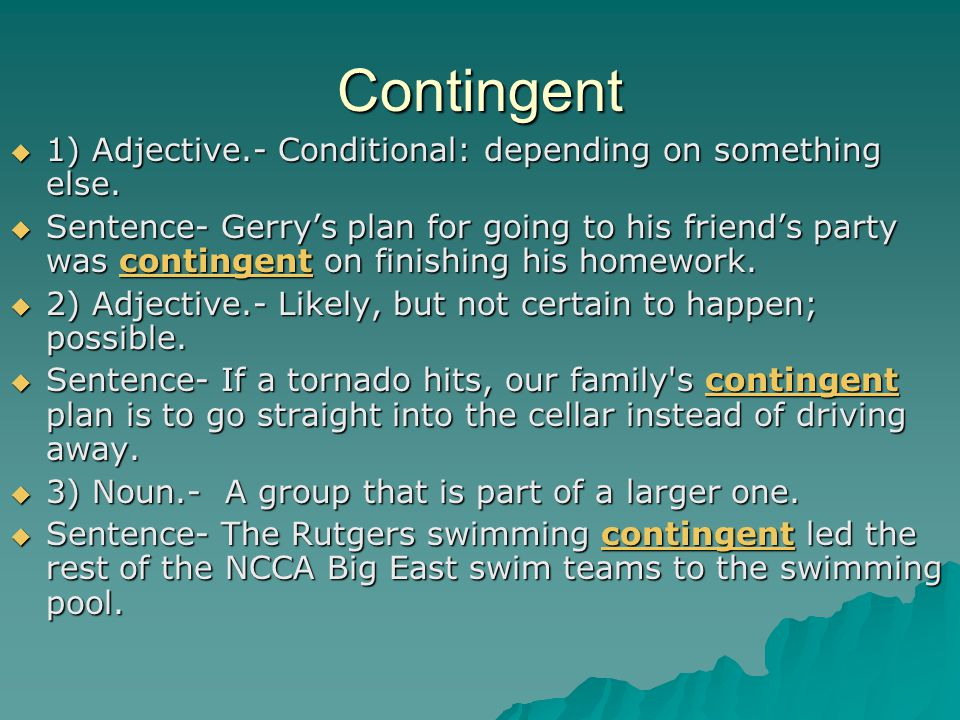 Contingent  1) Adjective.- Conditional: depending on something else.
