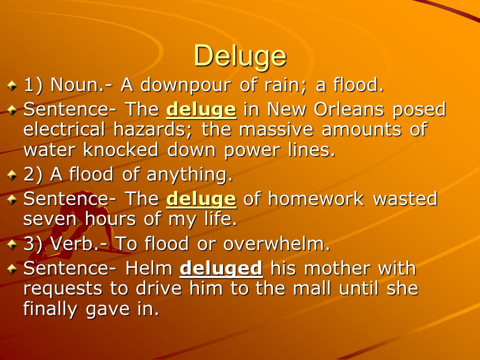 Deluge 1) Noun.- A downpour of rain; a flood.