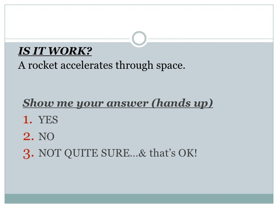 IS IT WORK? A rocket accelerates through space. Show me your answer (hands up) 1. YES 2. NO 3. NOT QUITE SURE… & that's OK!