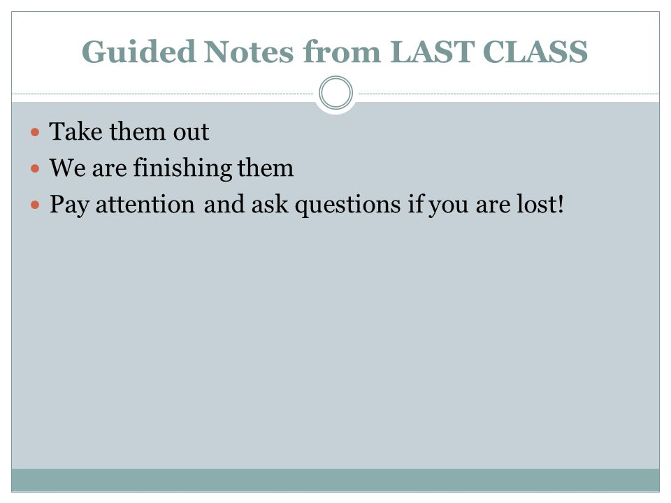 Guided Notes from LAST CLASS Take them out We are finishing them Pay attention and ask questions if you are lost!