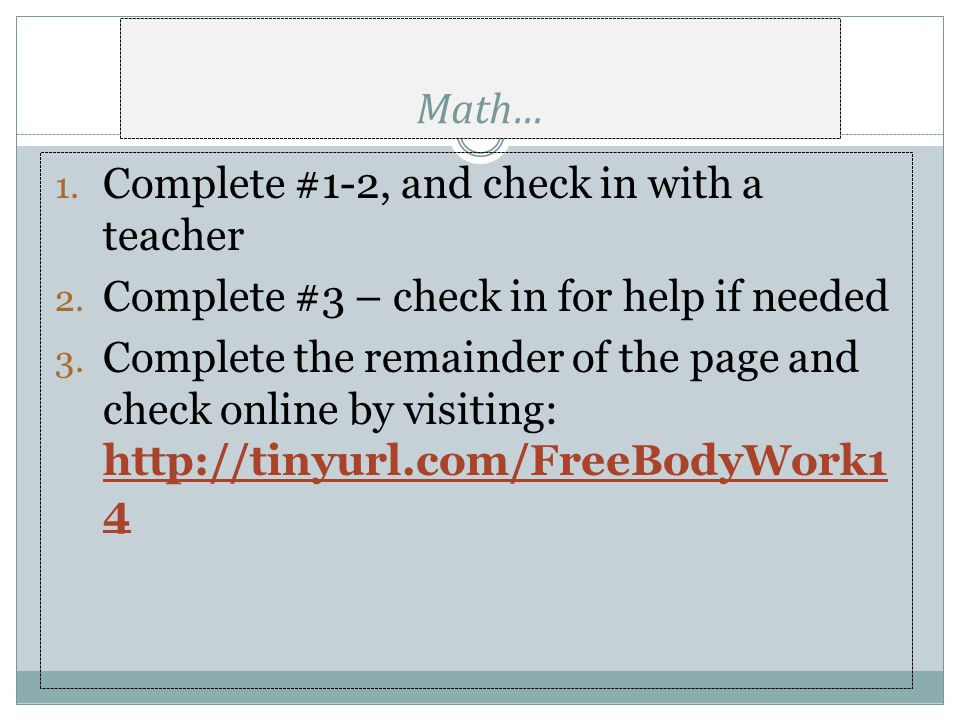 Math… 1. Complete #1-2, and check in with a teacher 2. Complete #3 – check in for help if needed 3. Complete the remainder of the page and check onlin
