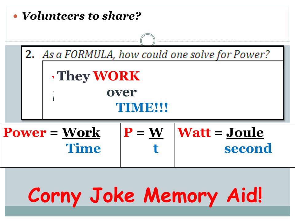 Volunteers to share? Power = Work Time P = W t Watt = Joule second Corny Joke Memory Aid! WATT does a POWERFUL businessperson do? They WORK over TIME!