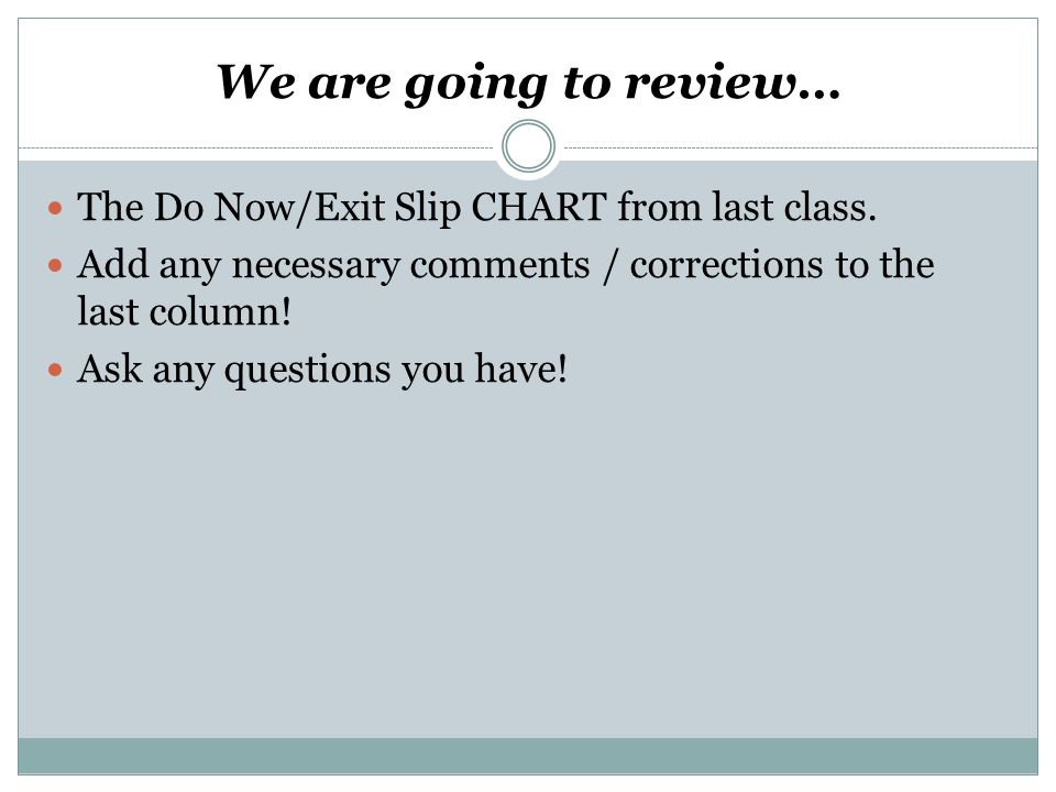 We are going to review… The Do Now/Exit Slip CHART from last class. Add any necessary comments / corrections to the last column! Ask any questions you
