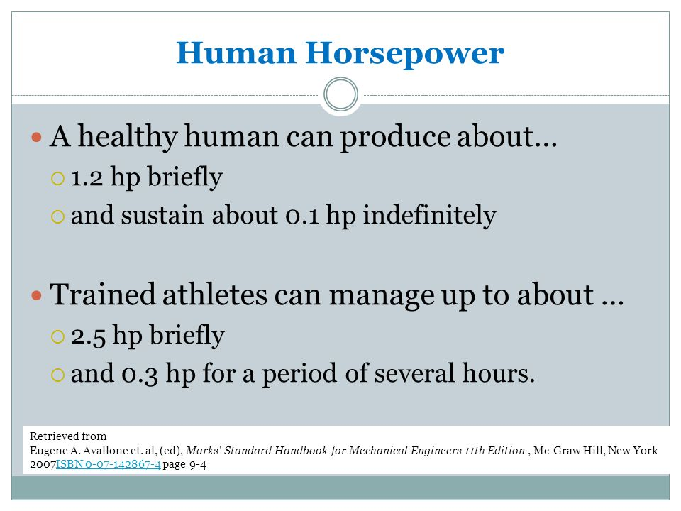 Human Horsepower A healthy human can produce about…  1.2 hp briefly  and sustain about 0.1 hp indefinitely Trained athletes can manage up to about …
