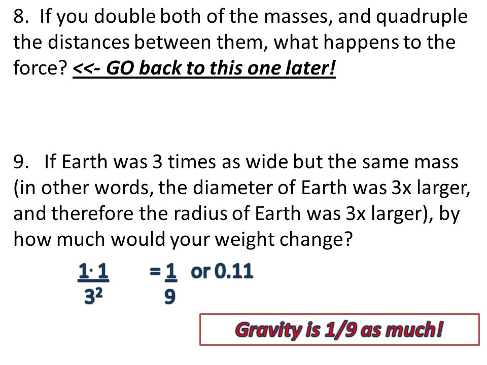 8. If you double both of the masses, and quadruple the distances between them, what happens to the force? <<- GO back to this one later! 9. If Earth w